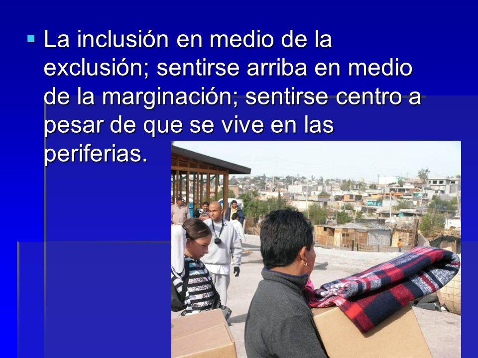 La inclusión en medio de la exclusión; sentirse arriba en medio de la marginación; sentirse centro a pesar de que se vive en las periferias.