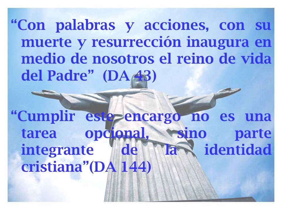 Con palabras y acciones, con su muerte y resurrección inaugura en medio de nosotros el reino de vida del Padre (DA 43)