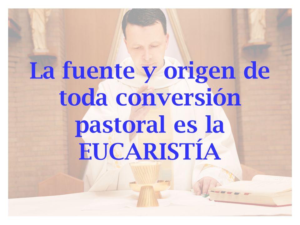La fuente y origen de toda conversión pastoral es la EUCARISTÍA