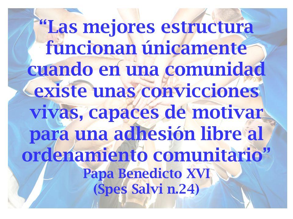 Las mejores estructura funcionan únicamente cuando en una comunidad existe unas convicciones vivas, capaces de motivar para una adhesión libre al ordenamiento comunitario Papa Benedicto XVI (Spes Salvi n.24)