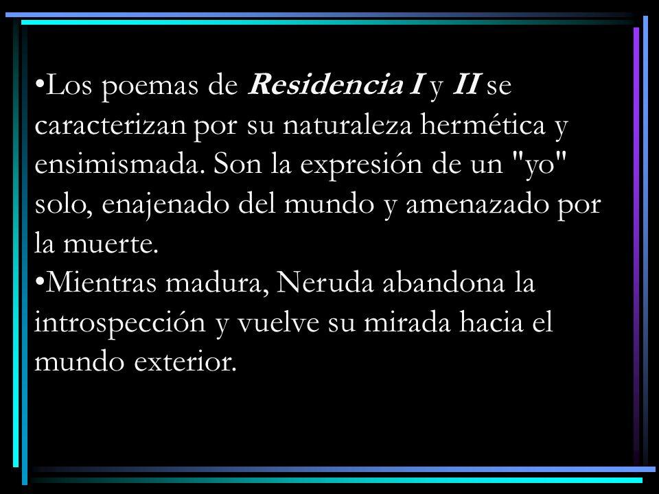 Los poemas de Residencia I y II se caracterizan por su naturaleza hermética y ensimismada. Son la expresión de un yo solo, enajenado del mundo y amenazado por la muerte.