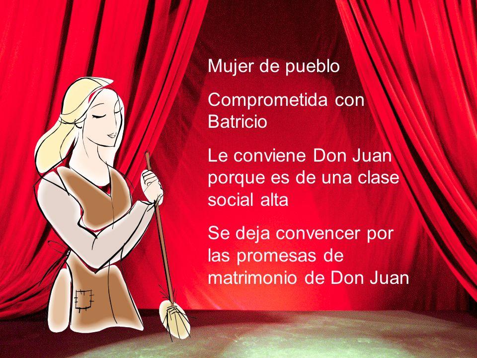 Mujer de pueblo Comprometida con Batricio. Le conviene Don Juan porque es de una clase social alta.