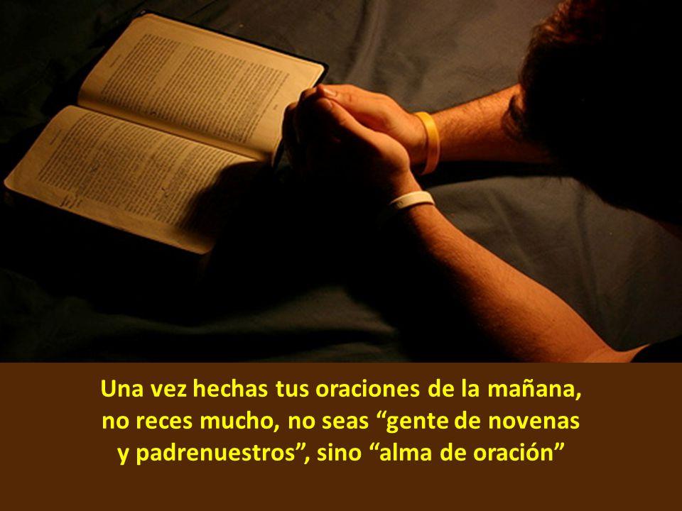 Una vez hechas tus oraciones de la mañana, no reces mucho, no seas gente de novenas y padrenuestros , sino alma de oración