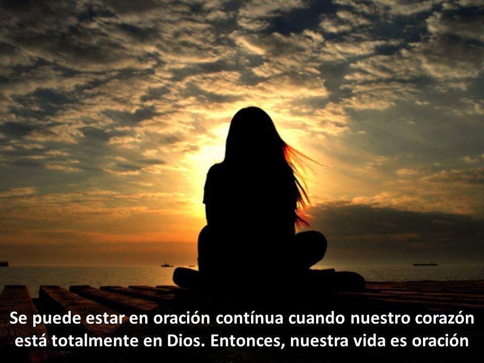 Se puede estar en oración contínua cuando nuestro corazón está totalmente en Dios.