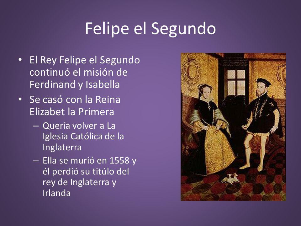 Felipe el Segundo El Rey Felipe el Segundo continuó el misión de Ferdinand y Isabella. Se casó con la Reina Elizabet la Primera.