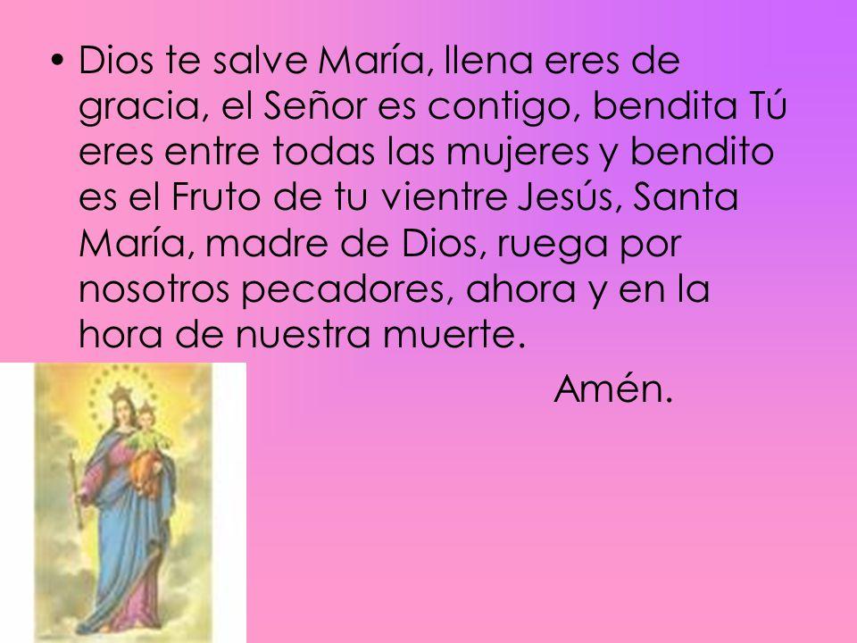 Dios te salve María, llena eres de gracia, el Señor es contigo, bendita Tú eres entre todas las mujeres y bendito es el Fruto de tu vientre Jesús, Santa María, madre de Dios, ruega por nosotros pecadores, ahora y en la hora de nuestra muerte.