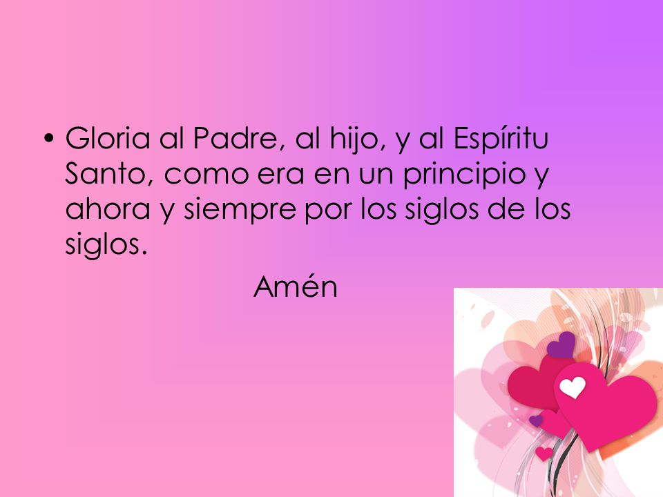 Gloria al Padre, al hijo, y al Espíritu Santo, como era en un principio y ahora y siempre por los siglos de los siglos.