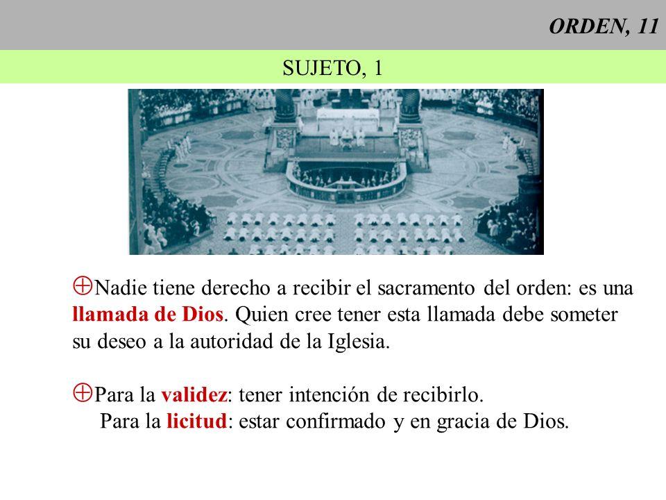 ORDEN, 11 SUJETO, 1. Nadie tiene derecho a recibir el sacramento del orden: es una. llamada de Dios. Quien cree tener esta llamada debe someter.