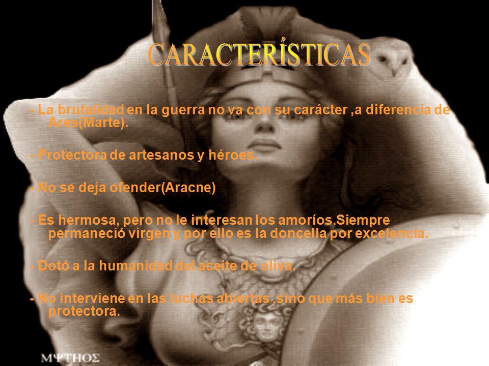 CARACTERÍSTICAS - La brutalidad en la guerra no va con su carácter ,a diferencia de Ares(Marte). - Protectora de artesanos y héroes.