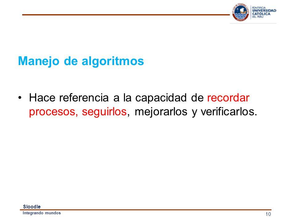 Manejo de algoritmos Hace referencia a la capacidad de recordar procesos, seguirlos, mejorarlos y verificarlos.