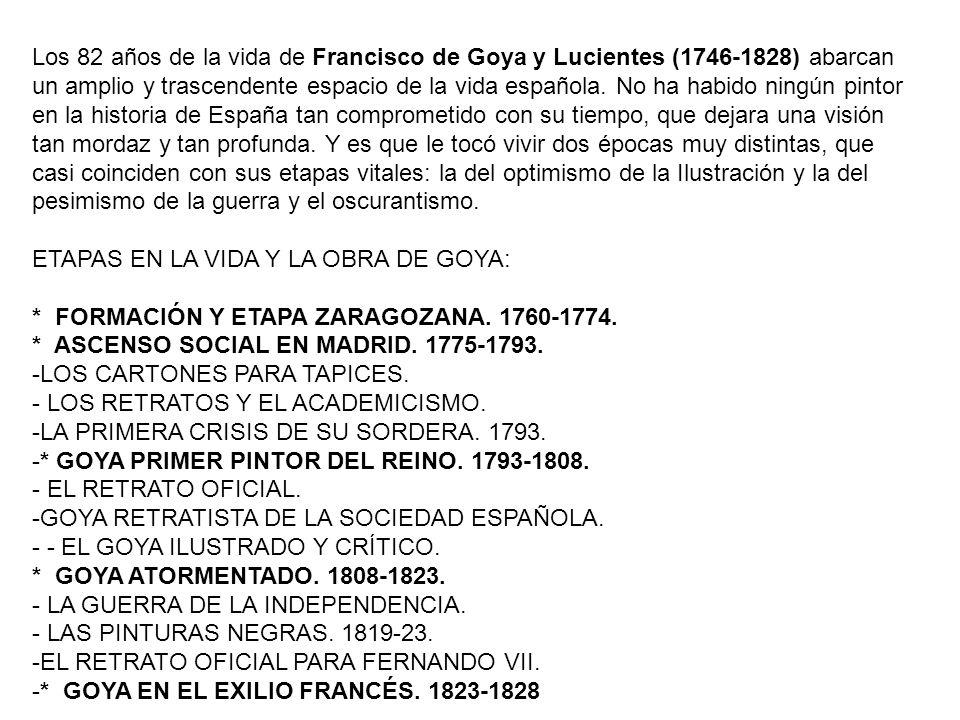 Los 82 años de la vida de Francisco de Goya y Lucientes (1746-1828) abarcan un amplio y trascendente espacio de la vida española. No ha habido ningún pintor en la historia de España tan comprometido con su tiempo, que dejara una visión tan mordaz y tan profunda. Y es que le tocó vivir dos épocas muy distintas, que casi coinciden con sus etapas vitales: la del optimismo de la Ilustración y la del pesimismo de la guerra y el oscurantismo.