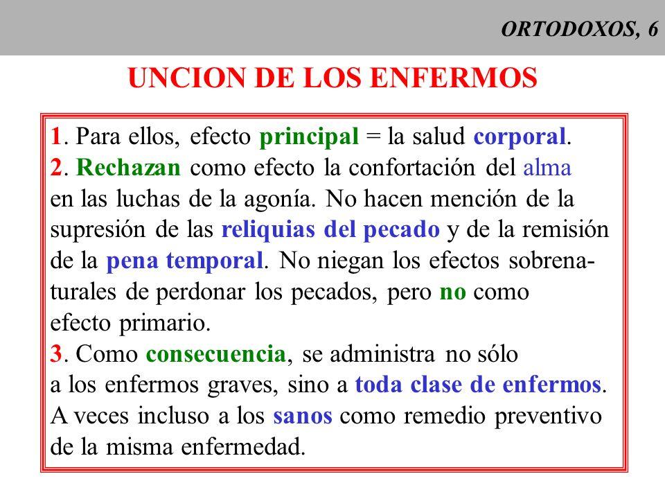 ORTODOXOS, 6 UNCION DE LOS ENFERMOS. 1. Para ellos, efecto principal = la salud corporal. 2. Rechazan como efecto la confortación del alma.