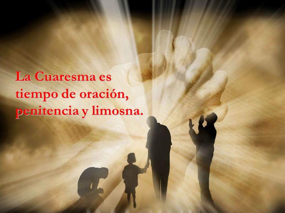 La Cuaresma es tiempo de oración, penitencia y limosna.