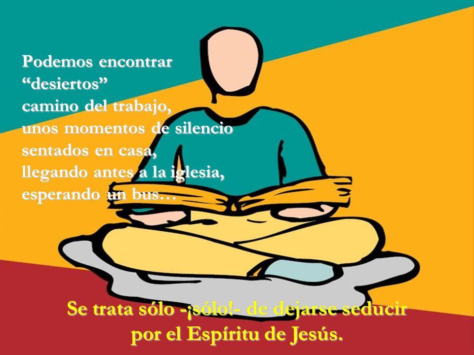 Se trata sólo -¡sólo!- de dejarse seducir por el Espíritu de Jesús.