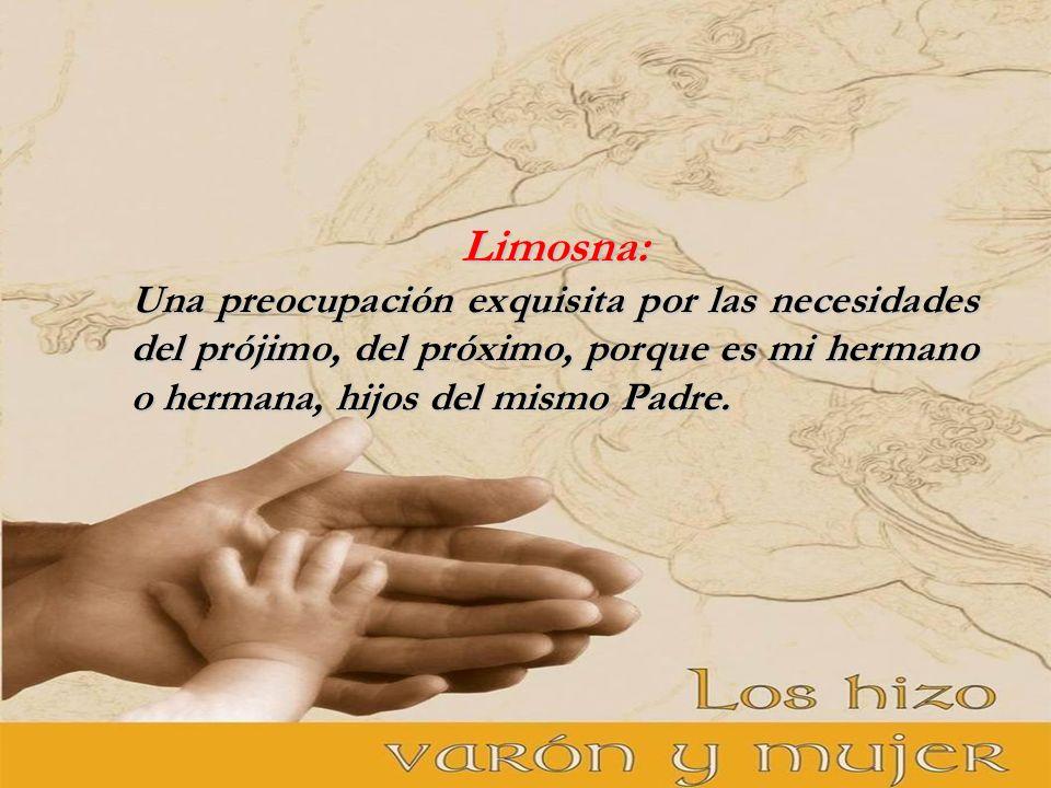 Limosna: Una preocupación exquisita por las necesidades del prójimo, del próximo, porque es mi hermano o hermana, hijos del mismo Padre.