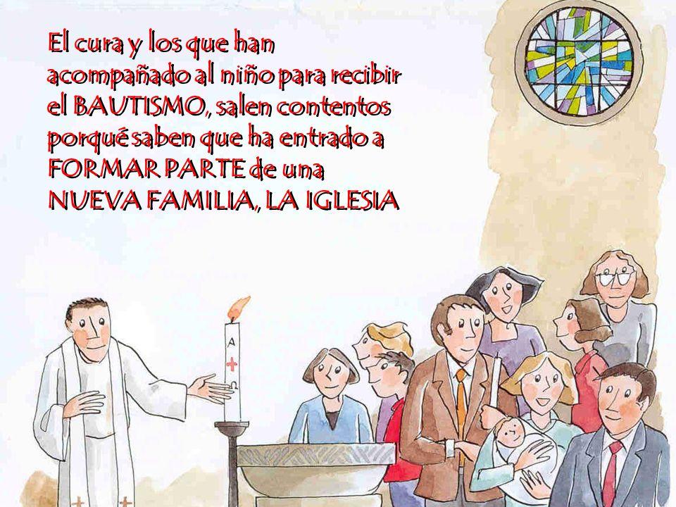 El cura y los que han acompañado al niño para recibir el BAUTISMO, salen contentos porqué saben que ha entrado a FORMAR PARTE de una NUEVA FAMILIA, LA IGLESIA