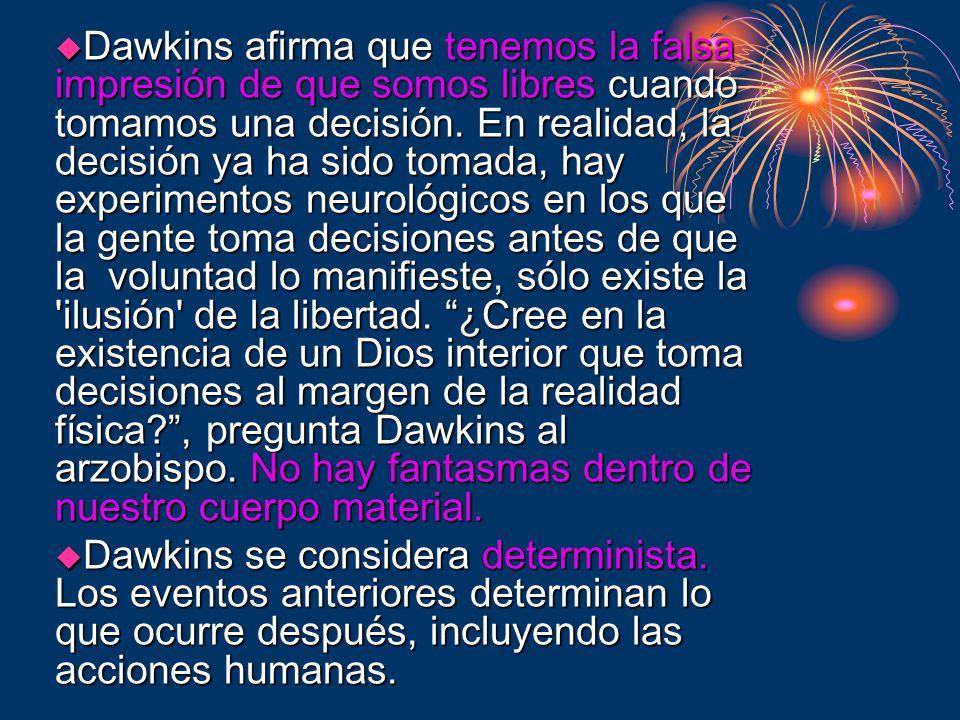 Dawkins afirma que tenemos la falsa impresión de que somos libres cuando tomamos una decisión. En realidad, la decisión ya ha sido tomada, hay experimentos neurológicos en los que la gente toma decisiones antes de que la voluntad lo manifieste, sólo existe la ilusión de la libertad. ¿Cree en la existencia de un Dios interior que toma decisiones al margen de la realidad física , pregunta Dawkins al arzobispo. No hay fantasmas dentro de nuestro cuerpo material.