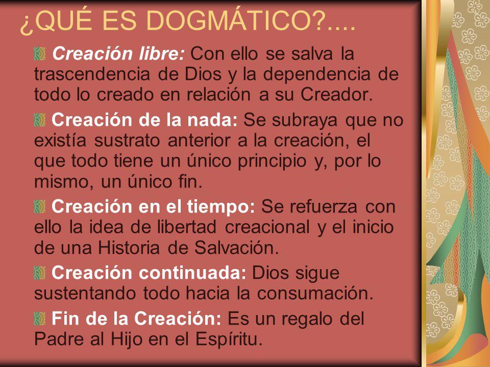 ¿QUÉ ES DOGMÁTICO .... Creación libre: Con ello se salva la trascendencia de Dios y la dependencia de todo lo creado en relación a su Creador.