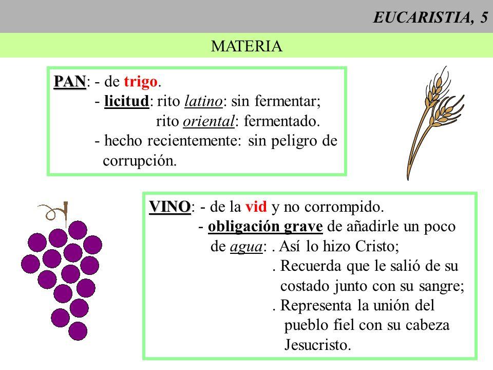 EUCARISTIA, 5MATERIA. PAN: - de trigo. - licitud: rito latino: sin fermentar; rito oriental: fermentado.