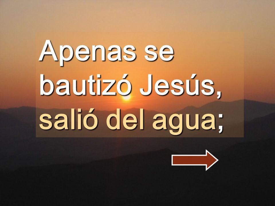 Apenas se bautizó Jesús, salió del agua;