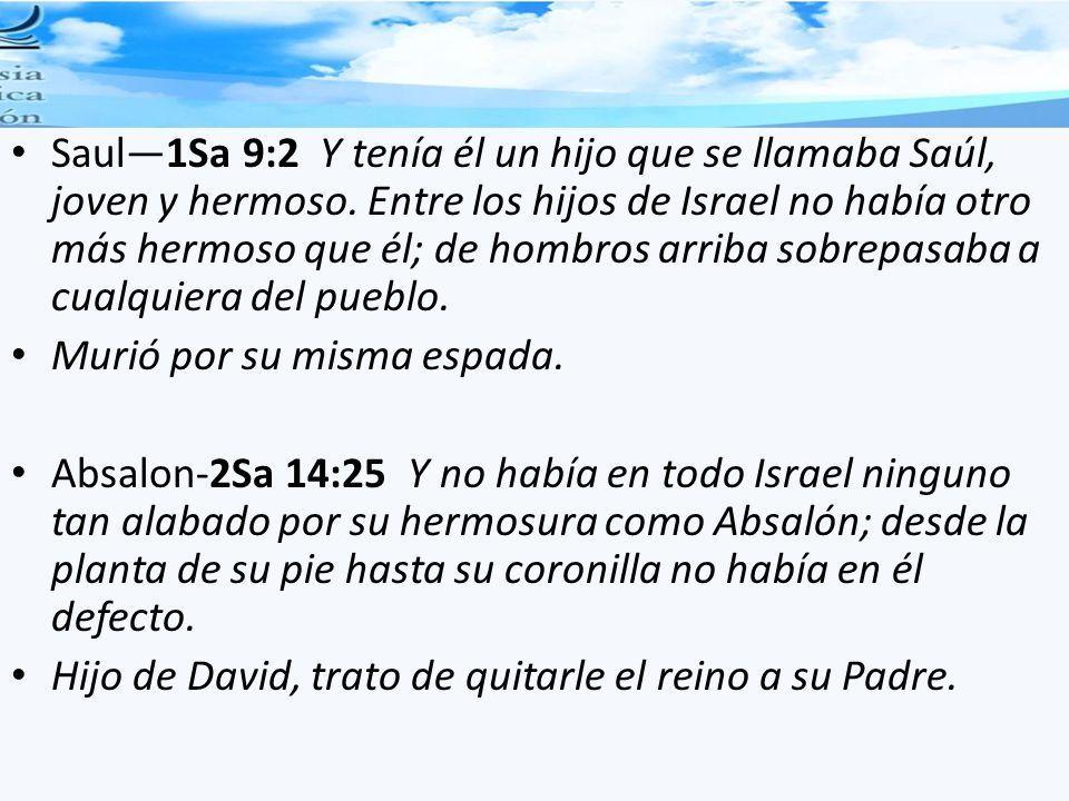 Saul—1Sa 9:2 Y tenía él un hijo que se llamaba Saúl, joven y hermoso