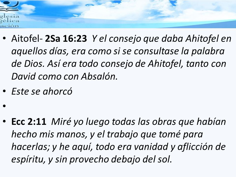 Aitofel- 2Sa 16:23 Y el consejo que daba Ahitofel en aquellos días, era como si se consultase la palabra de Dios. Así era todo consejo de Ahitofel, tanto con David como con Absalón.