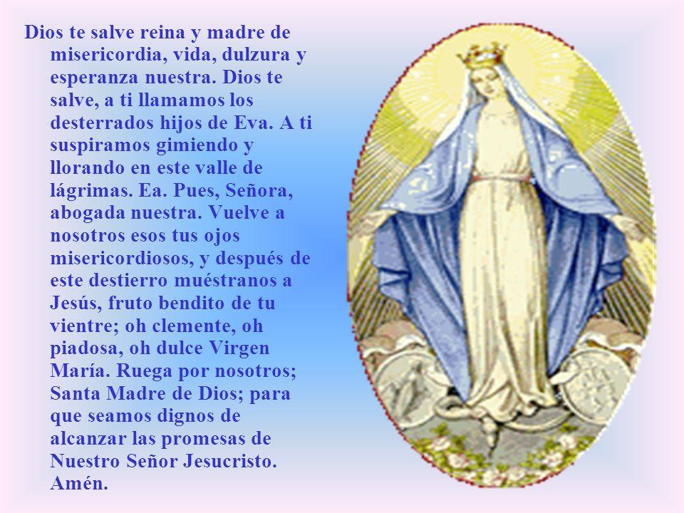Dios te salve reina y madre de misericordia, vida, dulzura y esperanza nuestra.