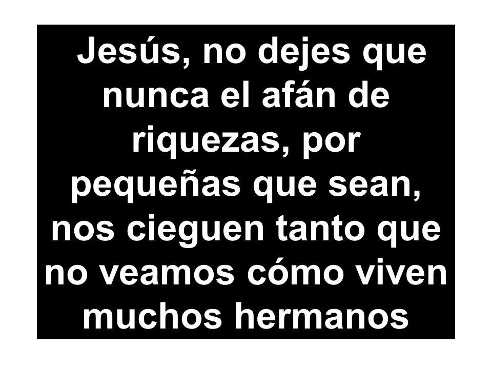 Jesús, no dejes que nunca el afán de riquezas, por pequeñas que sean, nos cieguen tanto que no veamos cómo viven muchos hermanos