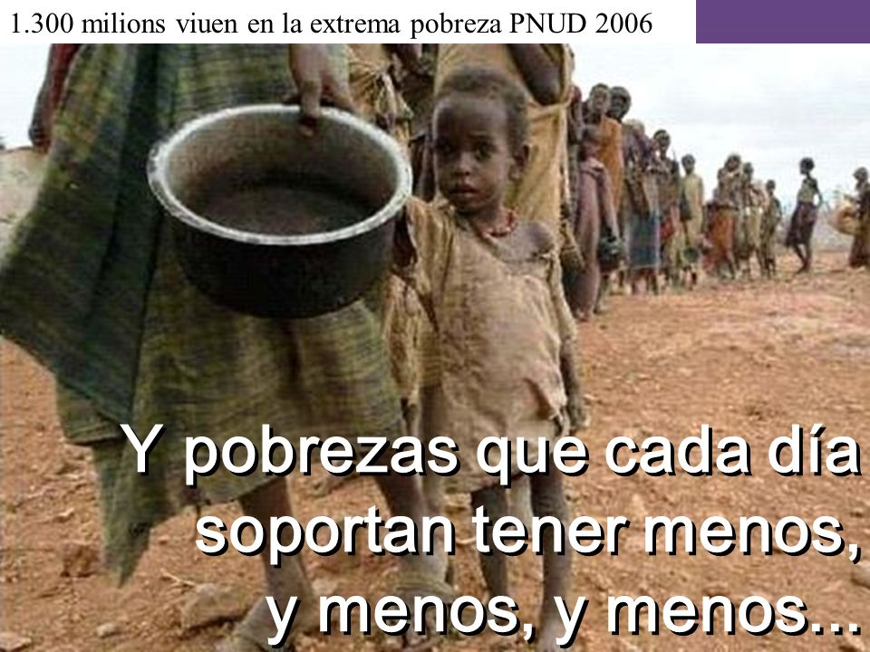 Y pobrezas que cada día soportan tener menos, y menos, y menos...