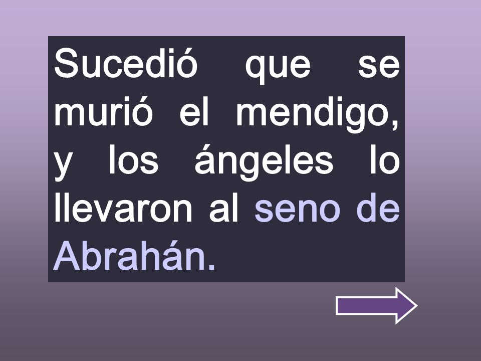 Sucedió que se murió el mendigo, y los ángeles lo llevaron al seno de Abrahán.