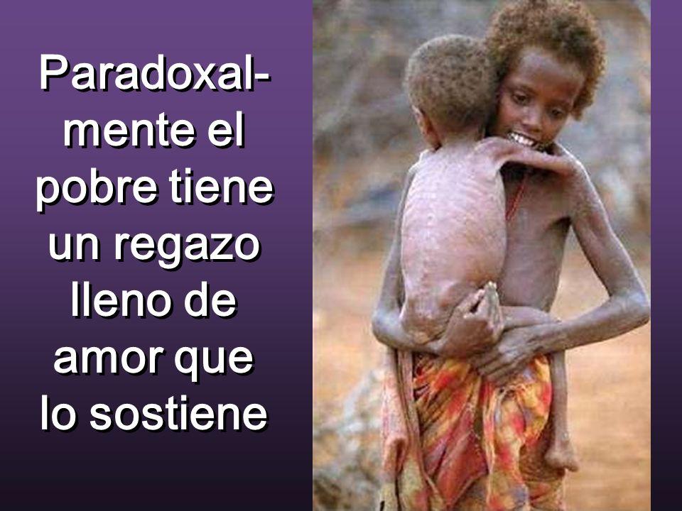 Paradoxal-mente el pobre tiene un regazo lleno de amor que lo sostiene