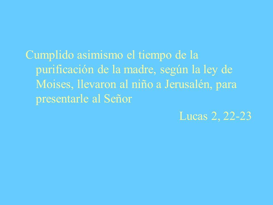 Cumplido asimismo el tiempo de la purificación de la madre, según la ley de Moises, llevaron al niño a Jerusalén, para presentarle al Señor