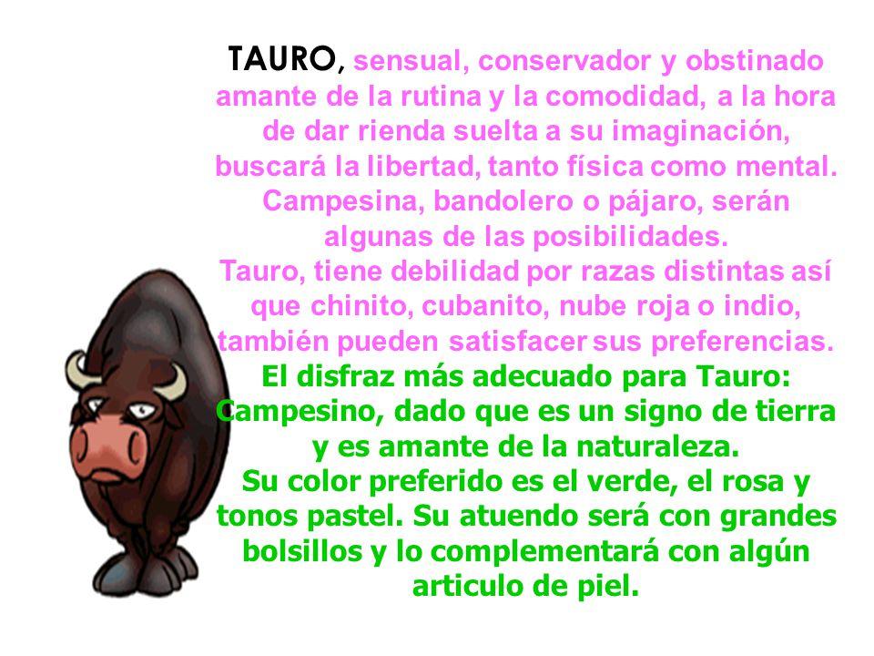 TAURO, sensual, conservador y obstinado amante de la rutina y la comodidad, a la hora de dar rienda suelta a su imaginación, buscará la libertad, tanto física como mental.