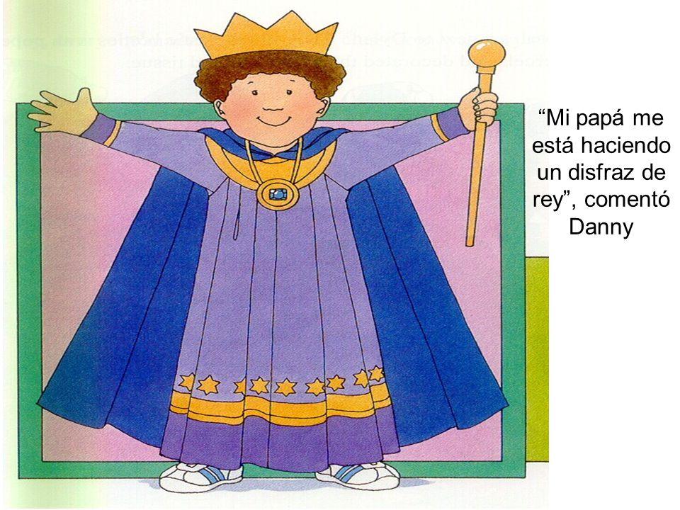 Mi papá me está haciendo un disfraz de rey , comentó Danny