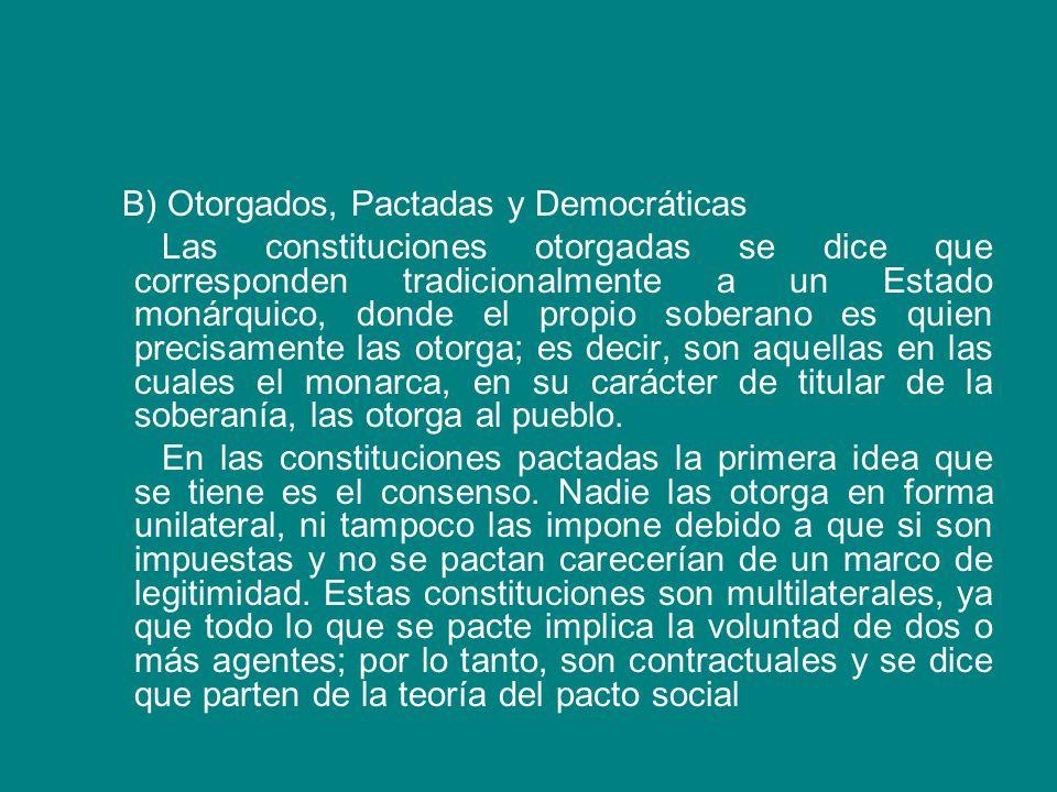 B) Otorgados, Pactadas y Democráticas Las constituciones otorgadas se dice que corresponden tradicionalmente a un Estado monárquico, donde el propio soberano es quien precisamente las otorga; es decir, son aquellas en las cuales el monarca, en su carácter de titular de la soberanía, las otorga al pueblo.