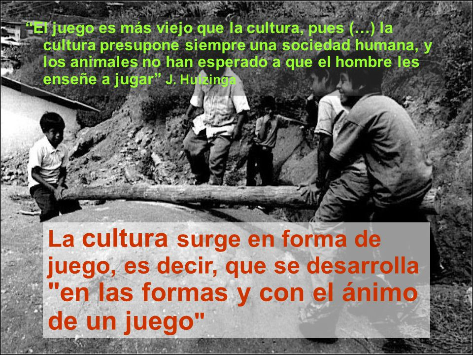 El juego es más viejo que la cultura, pues (…) la cultura presupone siempre una sociedad humana, y los animales no han esperado a que el hombre les enseñe a jugar J. Huizinga