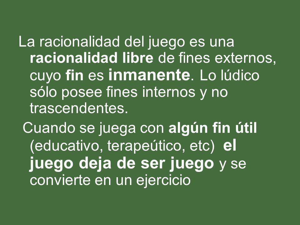 La racionalidad del juego es una racionalidad libre de fines externos, cuyo fin es inmanente. Lo lúdico sólo posee fines internos y no trascendentes.