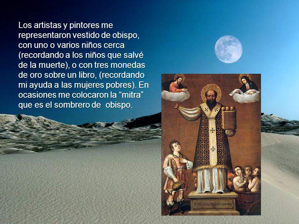Los artistas y pintores me representaron vestido de obispo, con uno o varios niños cerca (recordando a los niños que salvé de la muerte), o con tres monedas de oro sobre un libro, (recordando mi ayuda a las mujeres pobres).