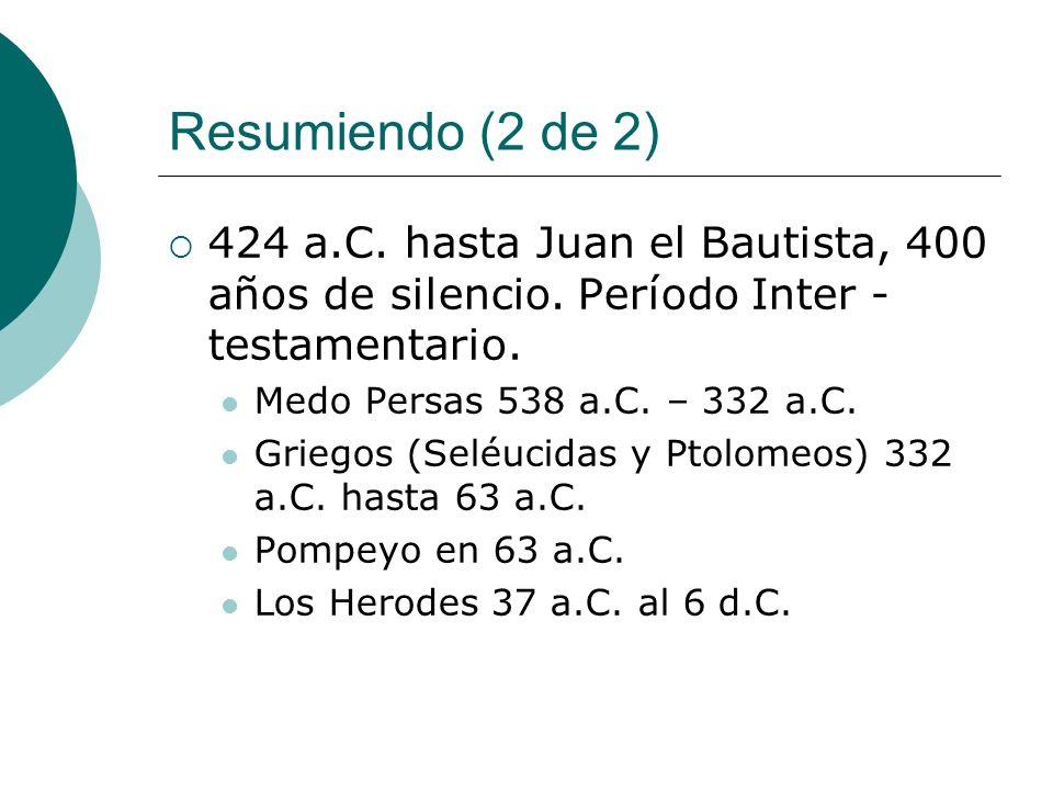 Resumiendo (2 de 2) 424 a.C. hasta Juan el Bautista, 400 años de silencio. Período Inter - testamentario.