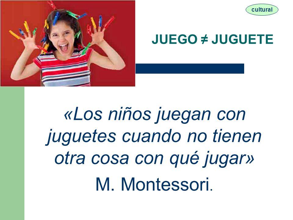 cultural JUEGO ≠ JUGUETE. «Los niños juegan con juguetes cuando no tienen otra cosa con qué jugar»
