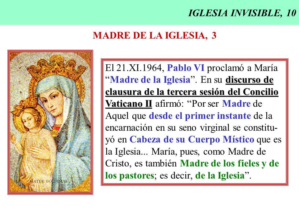 IGLESIA INVISIBLE, 10 MADRE DE LA IGLESIA, 3. El 21.XI.1964, Pablo VI proclamó a María. Madre de la Iglesia . En su discurso de.