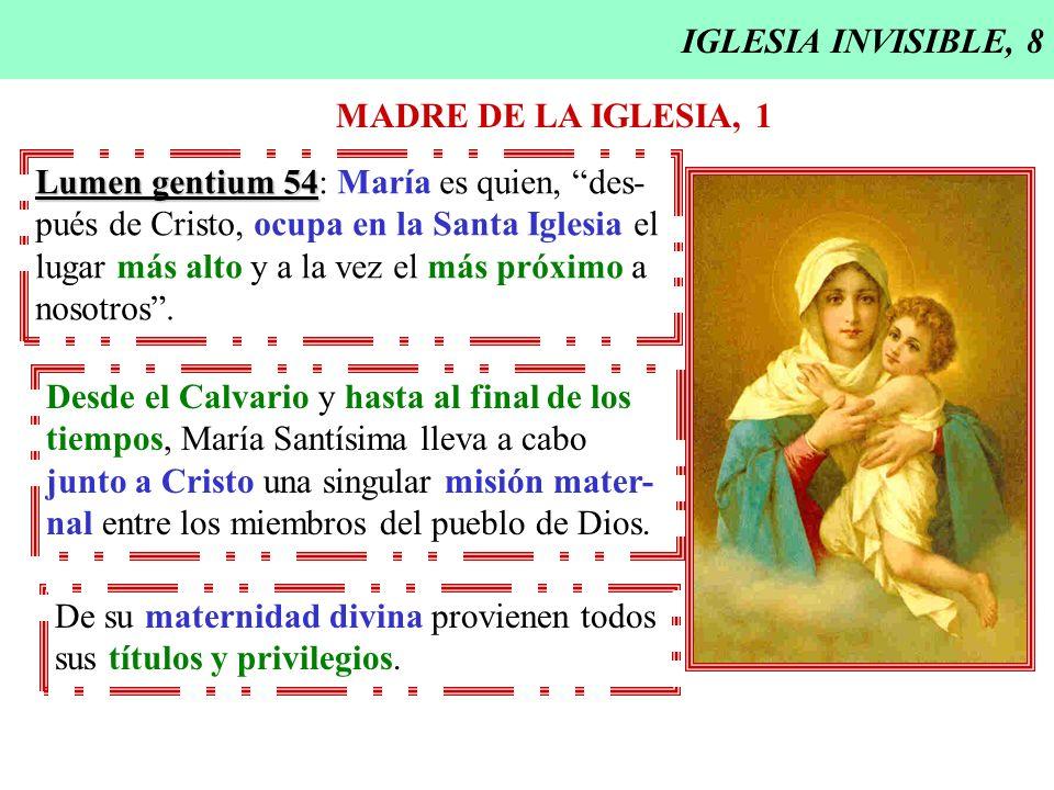 IGLESIA INVISIBLE, 8 MADRE DE LA IGLESIA, 1. Lumen gentium 54: María es quien, des- pués de Cristo, ocupa en la Santa Iglesia el.