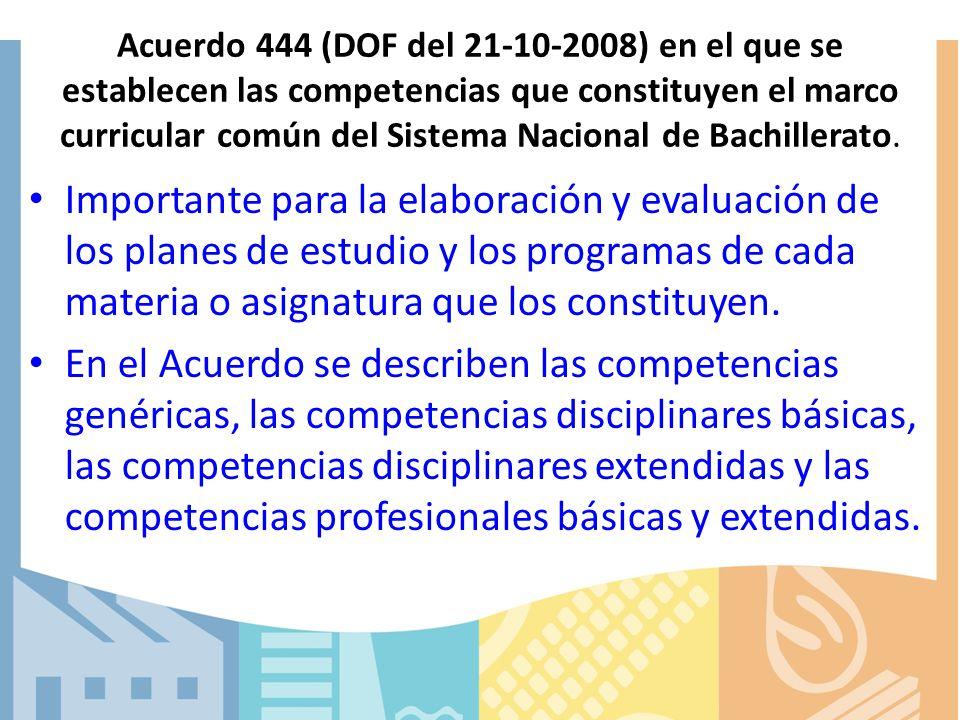 Acuerdo 444 (DOF del 21-10-2008) en el que se establecen las competencias que constituyen el marco curricular común del Sistema Nacional de Bachillerato.