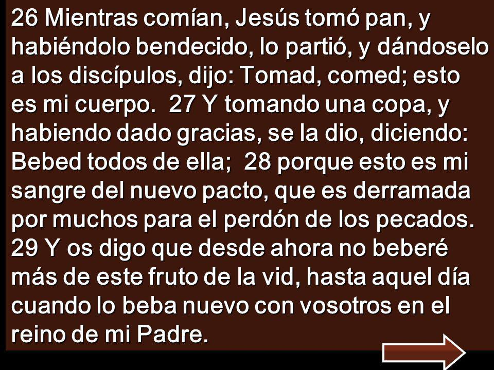 26 Mientras comían, Jesús tomó pan, y habiéndolo bendecido, lo partió, y dándoselo a los discípulos, dijo: Tomad, comed; esto es mi cuerpo.