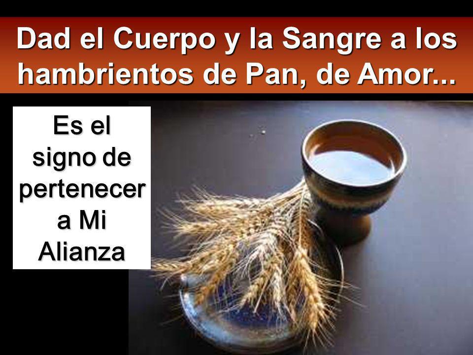Dad el Cuerpo y la Sangre a los hambrientos de Pan, de Amor...