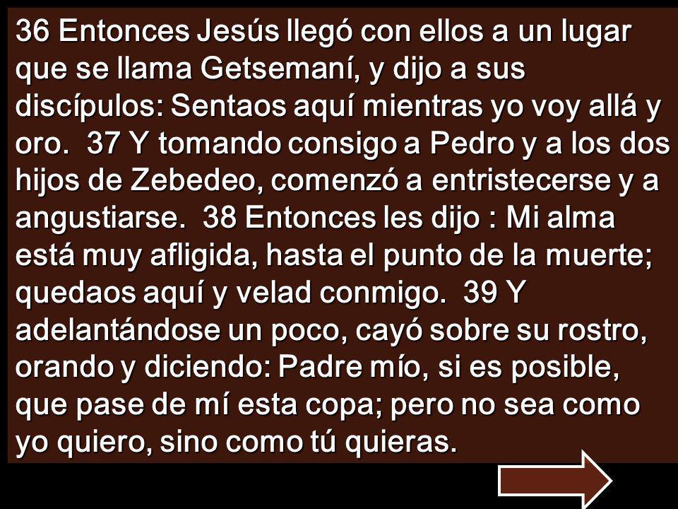 36 Entonces Jesús llegó con ellos a un lugar que se llama Getsemaní, y dijo a sus discípulos: Sentaos aquí mientras yo voy allá y oro.