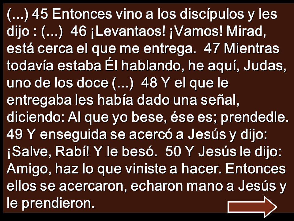 (. ) 45 Entonces vino a los discípulos y les dijo : (. ) 46 ¡Levantaos