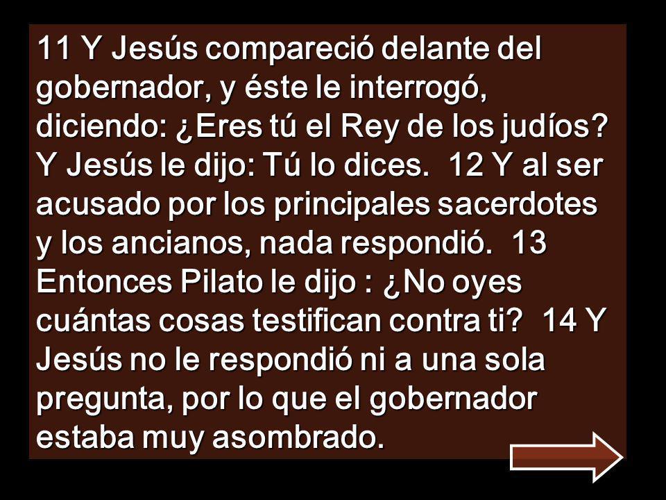 11 Y Jesús compareció delante del gobernador, y éste le interrogó, diciendo: ¿Eres tú el Rey de los judíos.