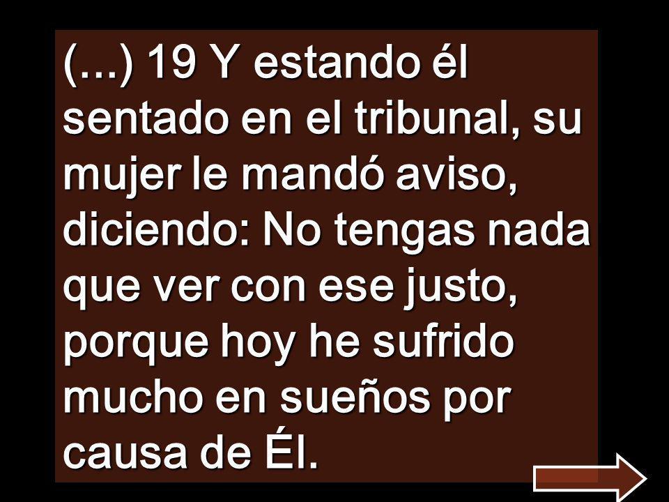 (...) 19 Y estando él sentado en el tribunal, su mujer le mandó aviso, diciendo: No tengas nada que ver con ese justo, porque hoy he sufrido mucho en sueños por causa de Él.