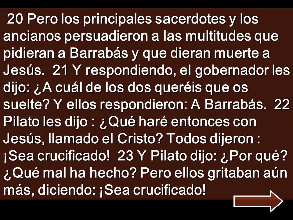 20 Pero los principales sacerdotes y los ancianos persuadieron a las multitudes que pidieran a Barrabás y que dieran muerte a Jesús.